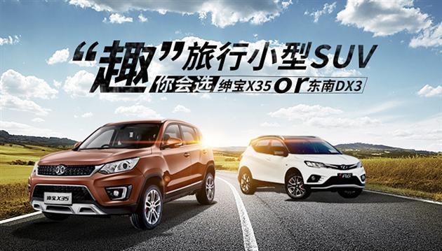 """趣""""旅行小型SUV   你会选绅宝X35 or 东南DX3?"""