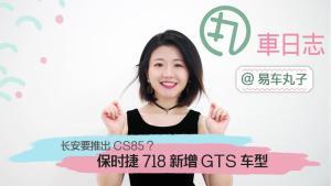 《丸车日志》长安要推CS85?保时捷718新增GTS车型