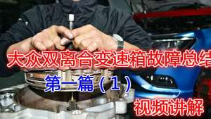 收藏!大众七速干式双离合变速箱故障维修总结,视频讲解(一)