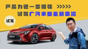 产品力进一步增强,试驾广汽丰田全新雷凌