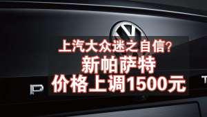 车评60秒:大众帕萨特价格不降反升,涨价1500元?