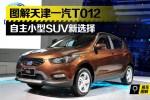 图解天津一汽T012 自主小型SUV新选择