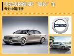 """沃尔沃将推3款""""加长""""车 专为中国打造"""