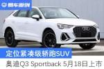 奥迪Q3 Sportback将于5月18日上市 定位紧凑级轿跑SUV