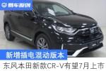 新增插电混动版本 东风本田新款CR-V有望7月上市
