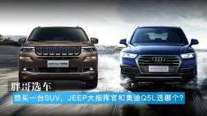 胖哥选车 想买一台SUV,Jeep大指挥官和奥迪Q5L选哪个